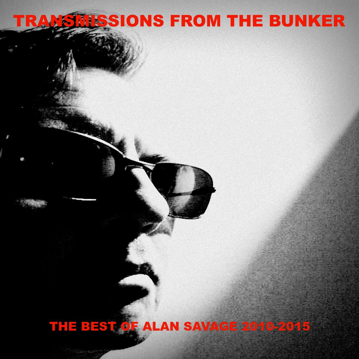 Transmissions from The Bunker: The Best of Alan Savage 2010-2015